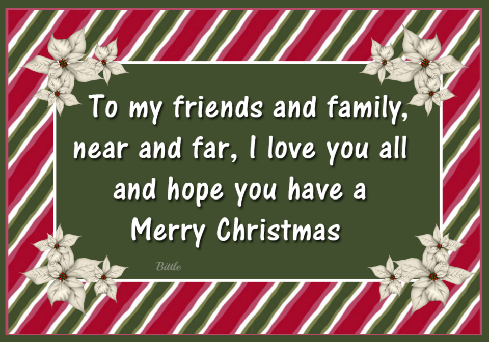 To My Friends And Family, Near And Far, I Love You All And Hope You Have A Merry Christmas