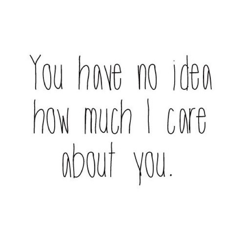 I Care About You Quotes You Have No Idea How Much I Care About You Pictures, Photos, and  I Care About You Quotes