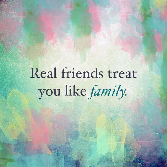 Real Friends Are Treated Like Family Real Friends Treat You...