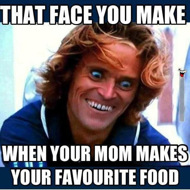 Face you make when mom makes your favorite food