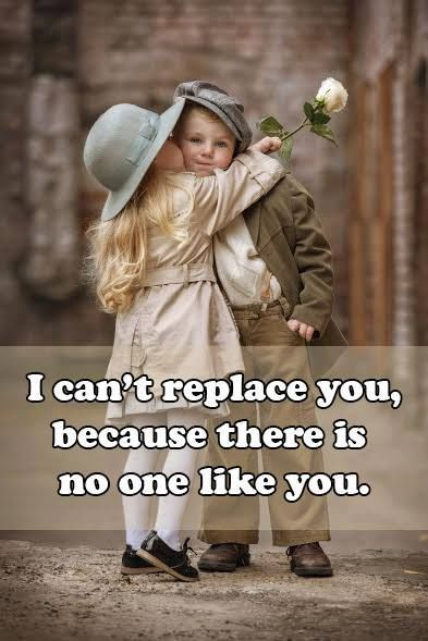I Can T Replace You Because There Is No One Like You