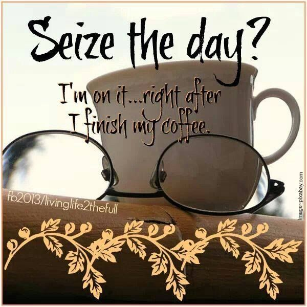 Seize The Day I M On It Right After I Finish My Coffee