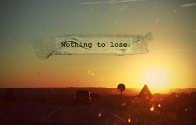 Sudah kita bersikap Nothing to Lose ?