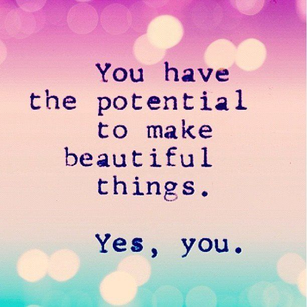 You Have The Potential To Make Beautiful Things...yes, You