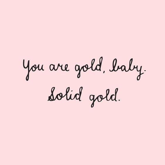 Life Is Good Quotes Pinterest: You Are Gold Baby, Solid Gold. Pictures, Photos, And