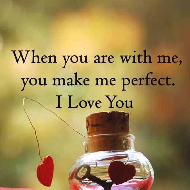 Love Quotes About Life: When You Are With Me, You Make Me Perfect. I Love You