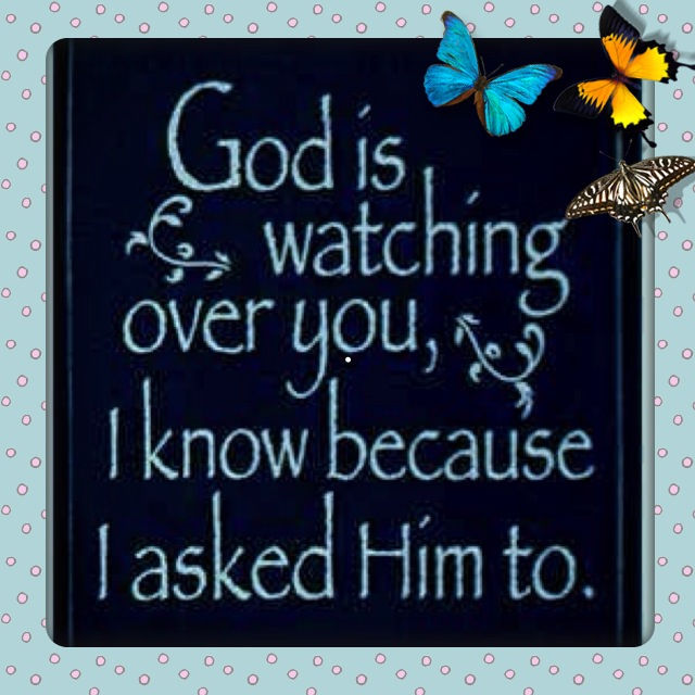 God Is Watching Over You, I Know Because I Asked Him To ...