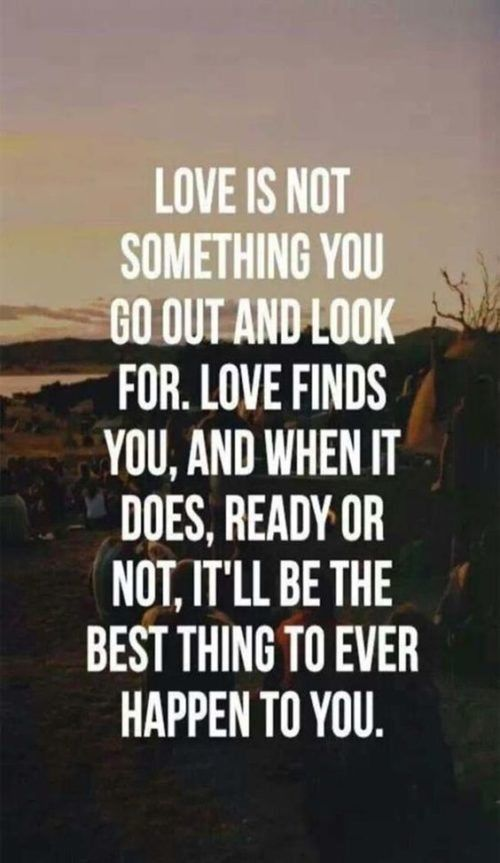Love Finds You Quote: Love Is Not Something You Go Out And Look For. Pictures