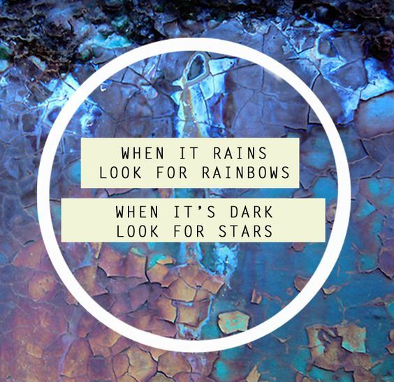 When It Rains Look For Rainbows, When Its Dark Look For
