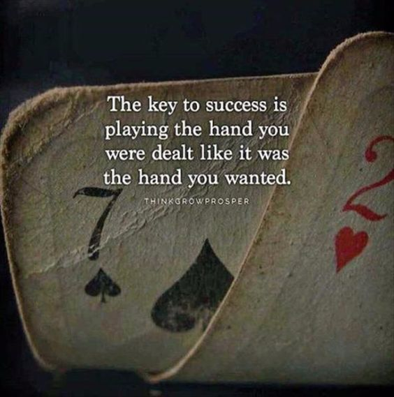 The Key To Success Is Playing The Hand You Were Dealt Like