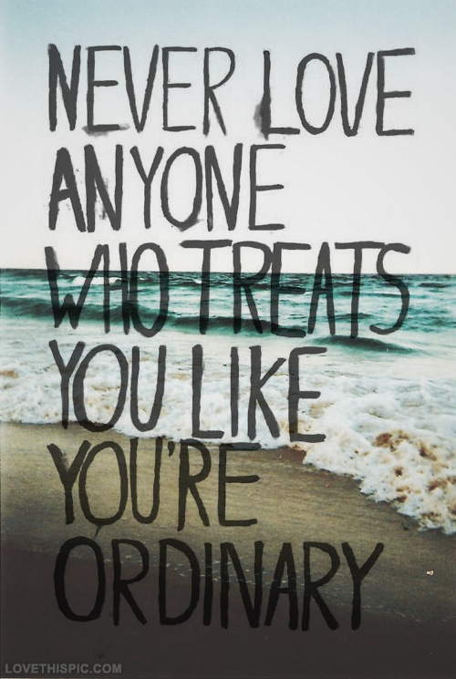 http://www.lovethispic.com/uploaded_images/31737-Never-Love-Anyone-Who-Treats-You-Ordinary.jpg