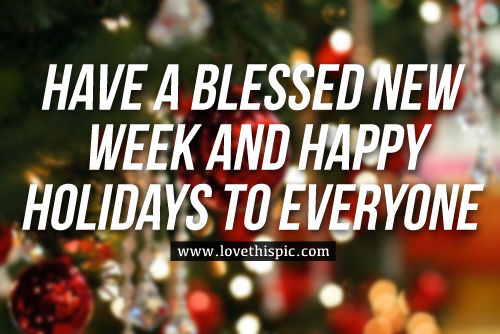 Have A Blessed New Week And Happy Holidays To Everyone