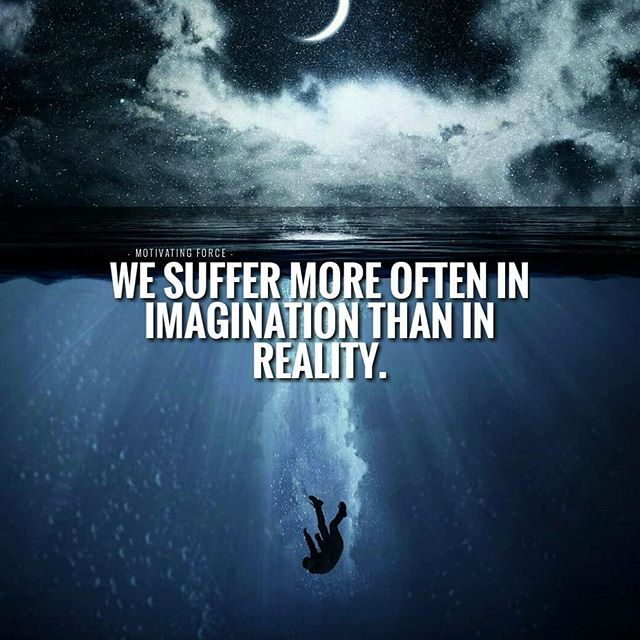 We Suffer More Often In Imagination Than In Reality ...