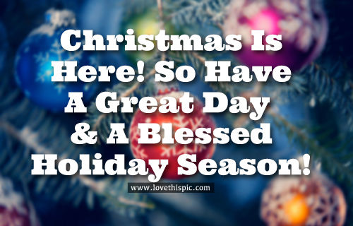 Christmas Is Here.Christmas Is Here So Have A Great Day A Blessed Holiday