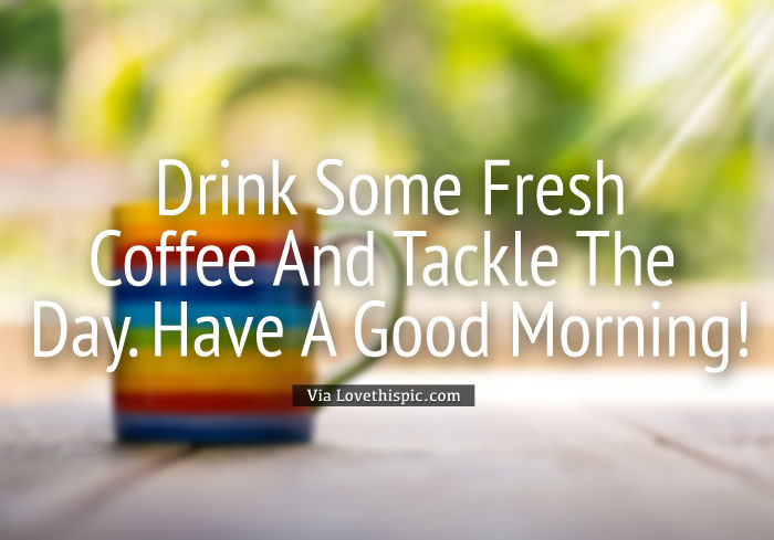 Drink Some Fresh Coffee And Tackle The Day. Have A Good