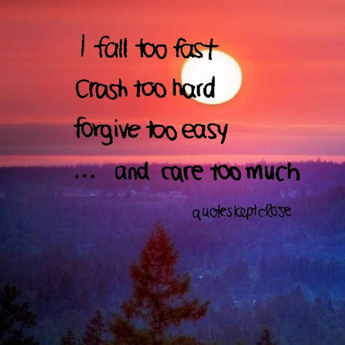 Care For Him Quotes: I Fall Too Fast, Crash Too Hard, Forgive Too Easy And Care
