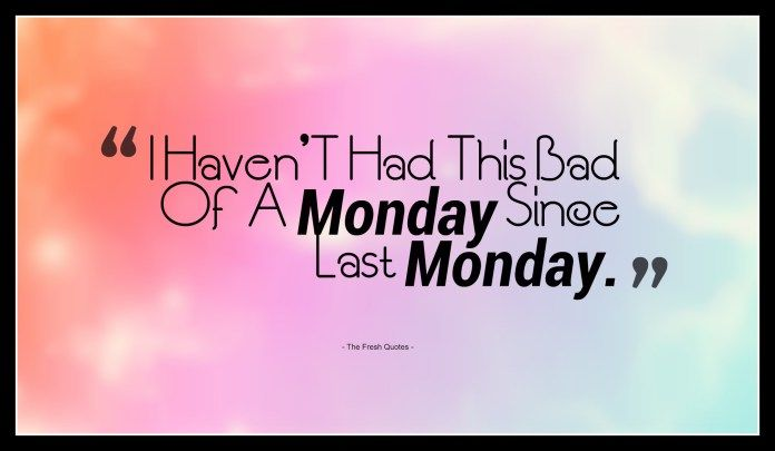 Good Morning Monday Quotes For Someone Special: I Havent Had This Bad Of A Monday Since Last Monday