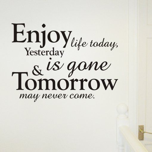 Enjoy Life Today, Yesterday Is Gone & Tomorrow May Never