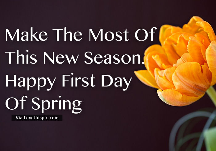 http://www.lovethispic.com/uploaded_images/326436-Make-The-Most-Of-This-New-Season.-Happy-First-Day-Of-Spring.jpg