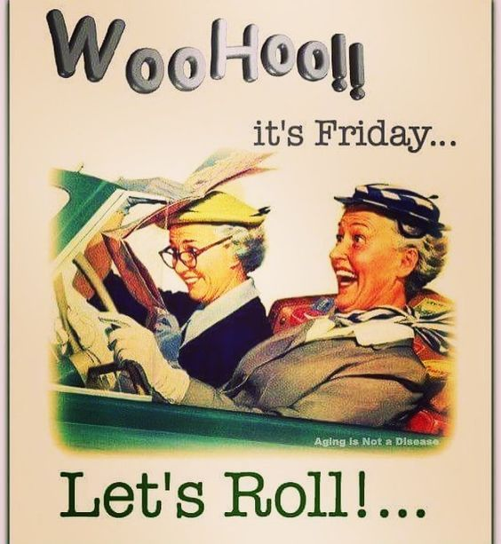 Funny Old Fashioned Quotes: WooHoo!! It's Friday...Let's Roll!... Pictures, Photos