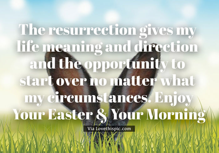 the resurrection gives my life meaning and direction and the