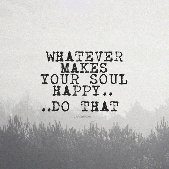 Soul Uplifting Quotes: Whatever Makes Your Soul Happy....do That Pictures, Photos