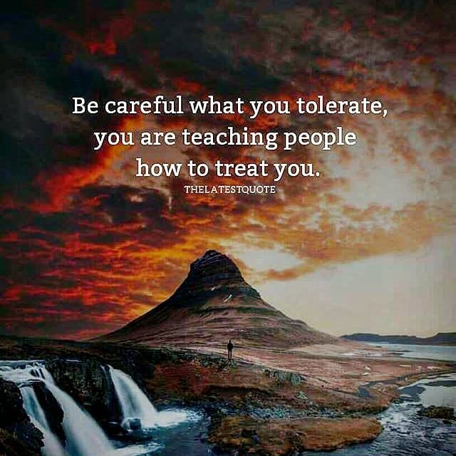 Be Careful What You Tolerate, You Are Teaching People Who