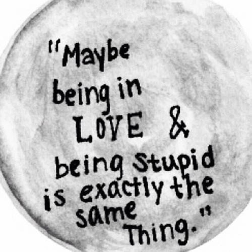 Stupid Love Quotes Being In Love And Being Stupid Pictures, Photos, and Images for  Stupid Love Quotes