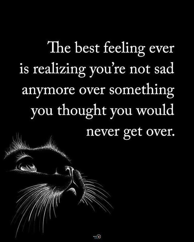 381a49b4268 The Best Feeling Ever Is Realizing You're Not Sad Anymore Over ...