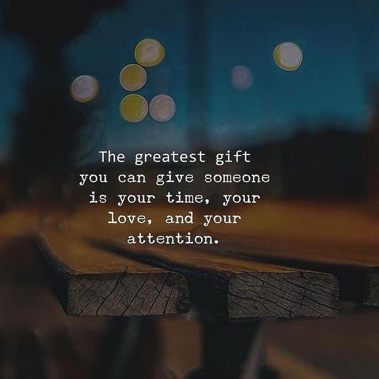 the greatest gift you can give someone is your time your love and