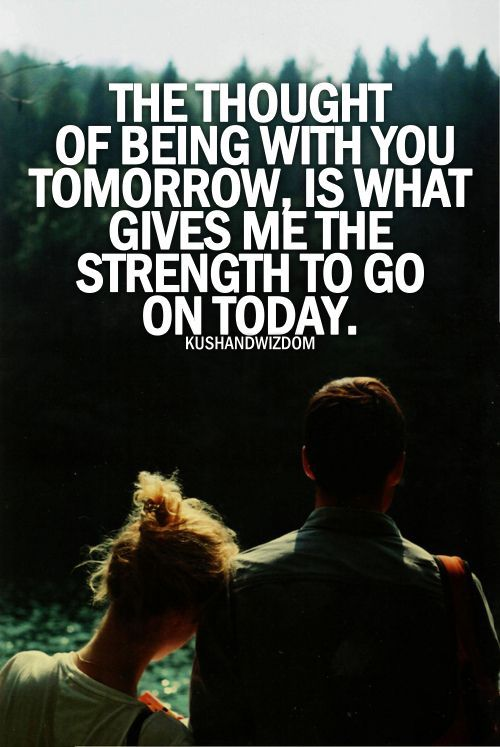 The Thought Of Being With You Tomorrow, Is What Gives Me