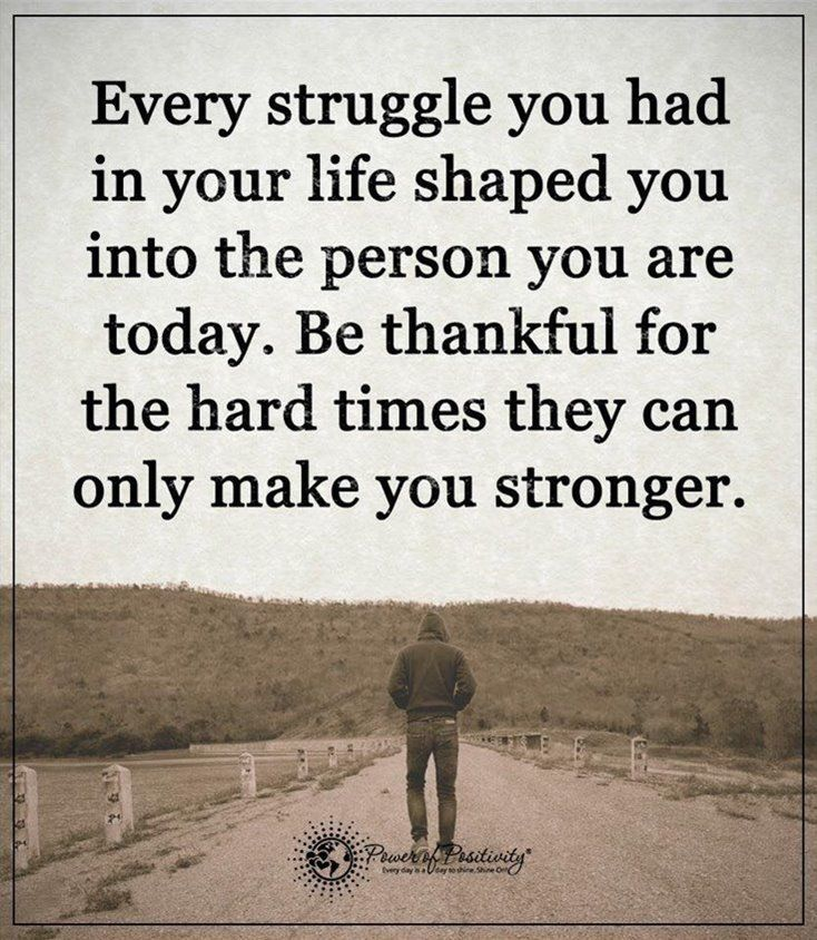 be thankful for the hard times they can only make you stronger