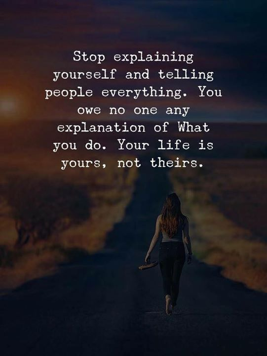stop explaining yourself and telling people everything