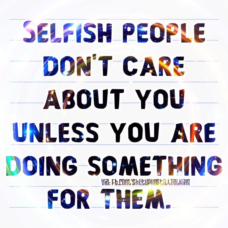 Selfish People Dont Care About You Unless You Are Doing