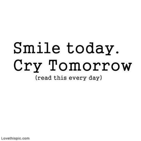 Smile Today, Cry Tomorrow Pictures, Photos, and Images for ...