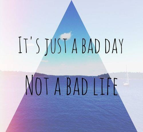 Its just a bad day not a bad life pictures photos and for Bad inspiration