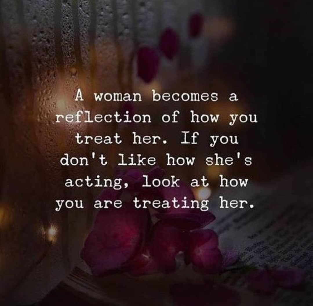 A Woman Becomes A Reflection Of How You Treat Her