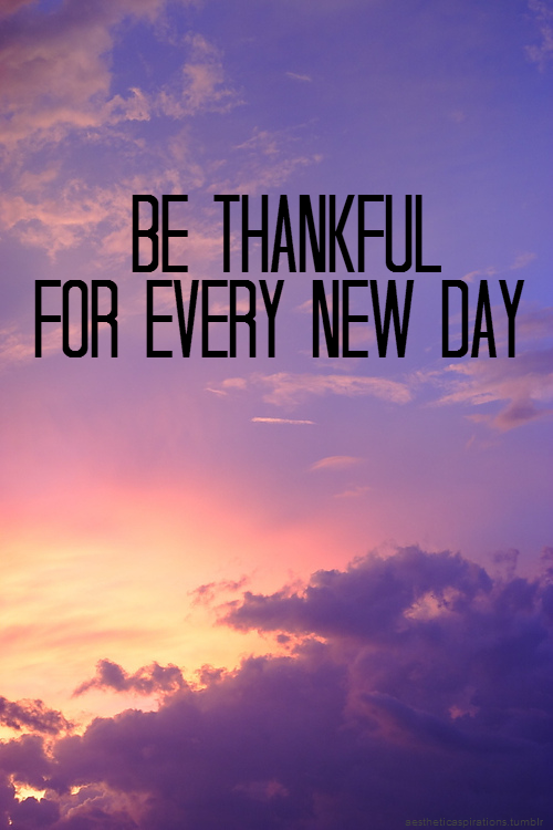 Good Morning Quotes New Day : Be thankful for every new day pictures photos and images
