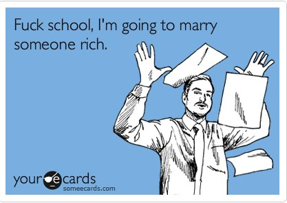 Fuck school im going to marry someone rich