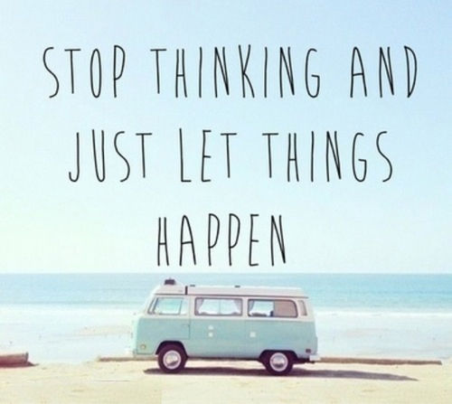 Quotes On Letting Things Happen: Stop Thinking And Just Let Things Happen Pictures, Photos
