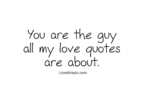 You Are The Guy All My Love Quotes Are About Pictures
