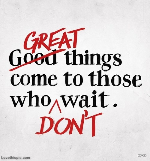 Good Things Inspirational Quotes On Life: Great Things Come To Those Who Dont Wait Pictures, Photos