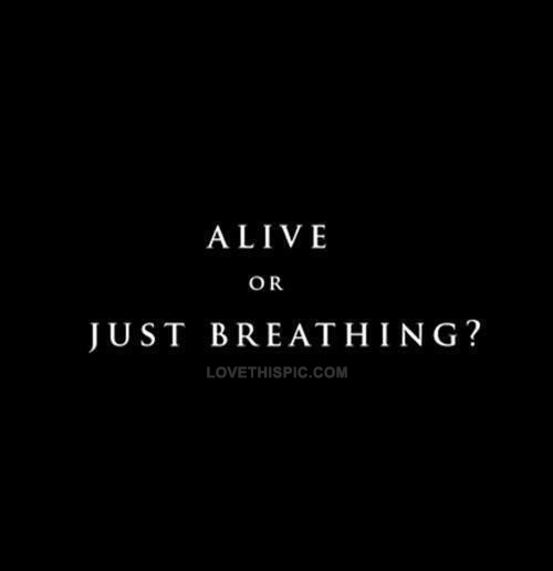 Alive Or Just Breathing Pictures Photos And Images For Facebook Tumblr Pinterest And Twitter