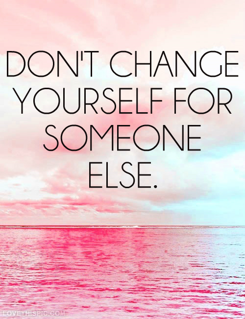 Dont Change Yourself For Someone Else Pictures Photos And Images