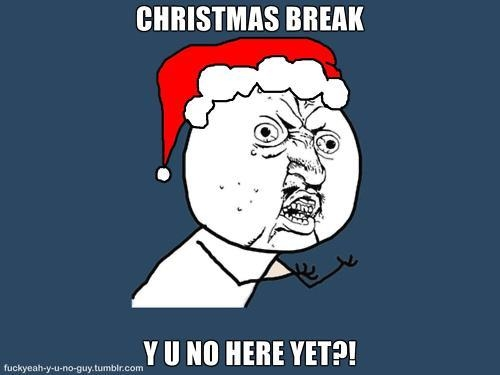 Christmas break why you no here yet?!