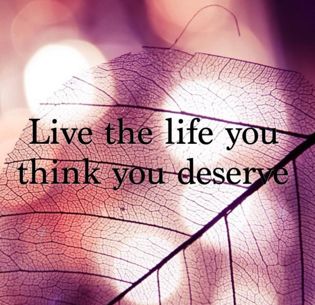 Love Quotes About Life: Live The Life You Thin You Deserve Pictures, Photos, And