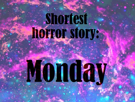 Shortest horror story: Monday