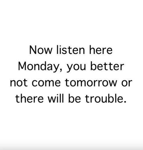 Monday You Better Not Come Tomorrow Pictures, Photos, and Images for Facebook...