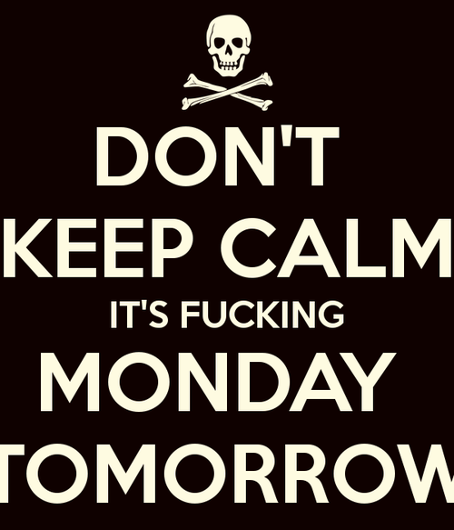 Perfect Dont Keep Calm Its Fucking Monday Tomorrow