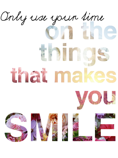 Use Your Time On The Things That Make You Smile Pictures